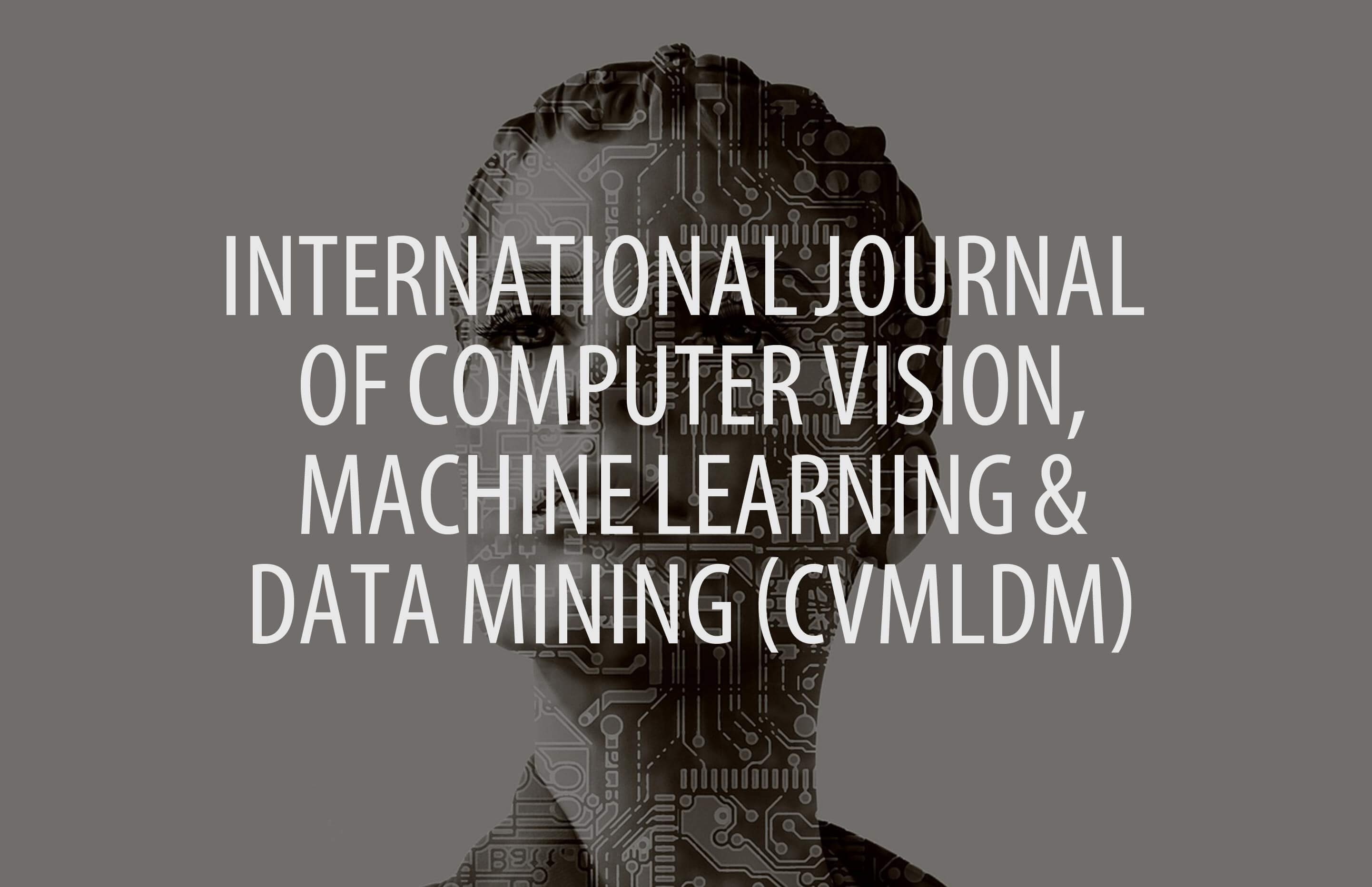 International Journal of Computer Vision, Machine Learning and Data Mining (CVMLDM)